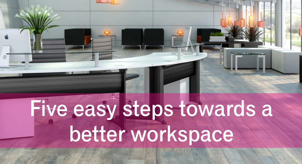 Five steps to a  better workspace